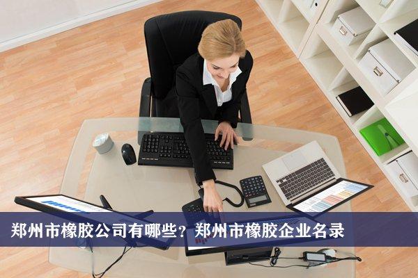 郑州市橡胶公司有哪些?郑州橡胶企业名录