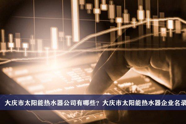 大庆市太阳能热水器公司有哪些?大庆太阳能热水器企业名录