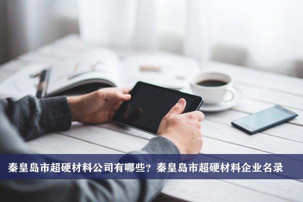 秦皇岛市超硬材料公司有哪些?秦皇岛超硬材料企业名录