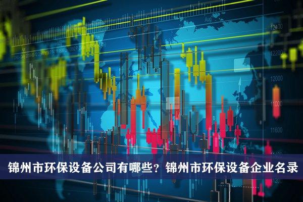 锦州市环保设备公司有哪些?锦州环保设备企业名录