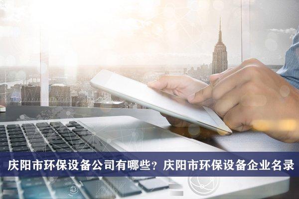 庆阳市环保设备公司有哪些?庆阳环保设备企业名录