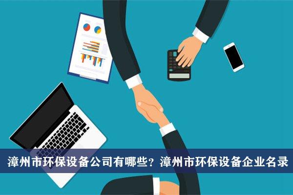漳州市环保设备公司有哪些?漳州环保设备企业名录