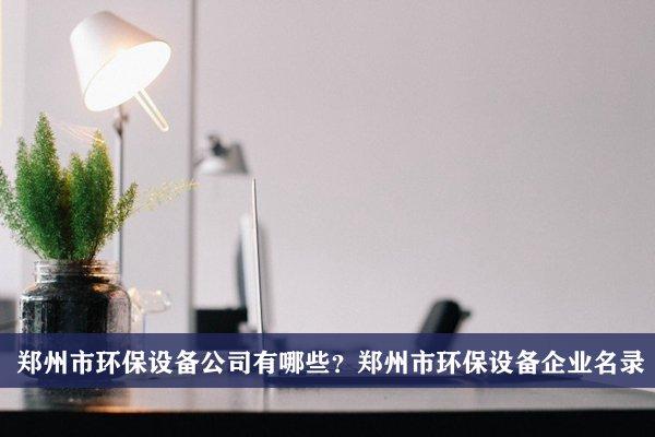 郑州市环保设备公司有哪些?郑州环保设备企业名录