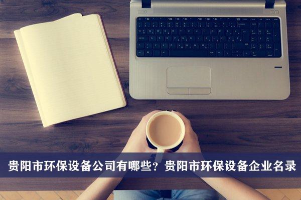 贵阳市环保设备公司有哪些?贵阳环保设备企业名录