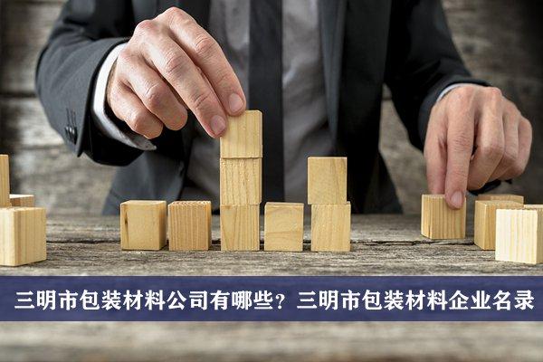 三明市包装材料公司有哪些?三明市包装材料企业名录