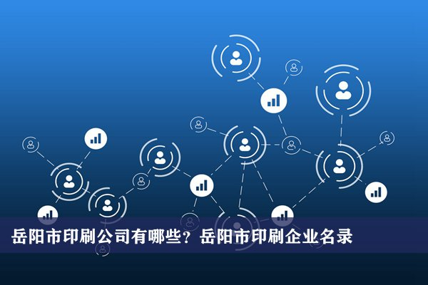岳阳市印刷公司有哪些?岳阳印刷企业名录