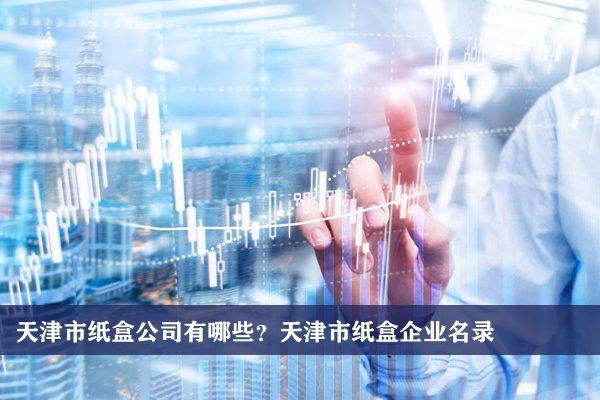 天津市纸盒公司有哪些?天津纸盒企业名录