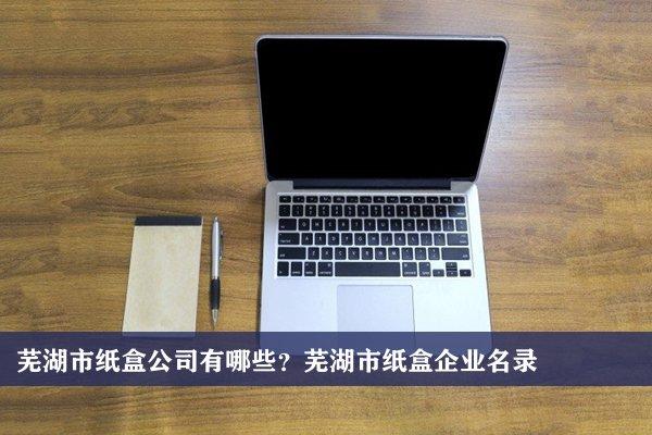 芜湖市纸盒公司有哪些?芜湖纸盒企业名录