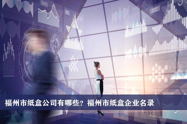 福州市纸盒公司有哪些?福州市纸盒企业名录