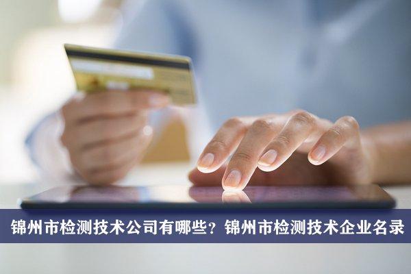 锦州市检测技术公司有哪些?锦州检测技术企业名录