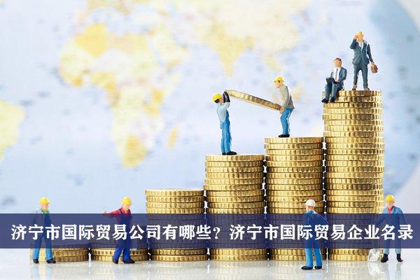 济宁市国际贸易公司有哪些?济宁国际贸易企业名录