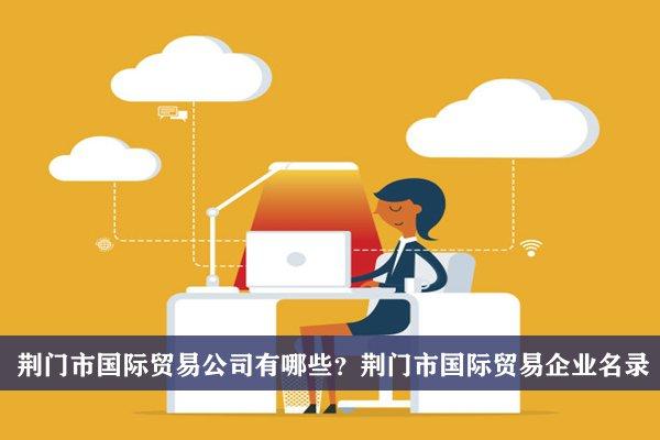 荆门市国际贸易公司有哪些?荆门国际贸易企业名录