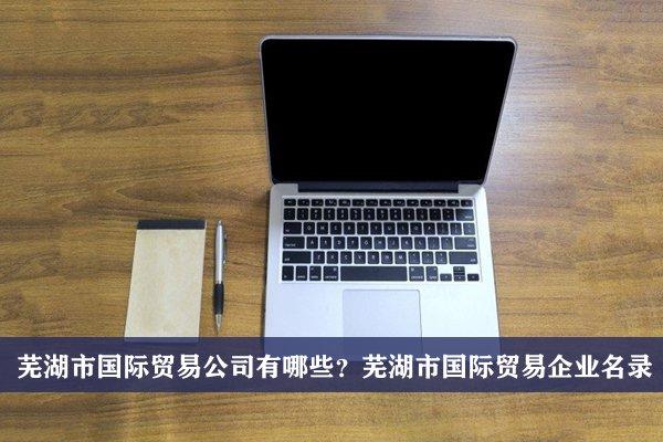 芜湖市国际贸易公司有哪些?芜湖国际贸易企业名录