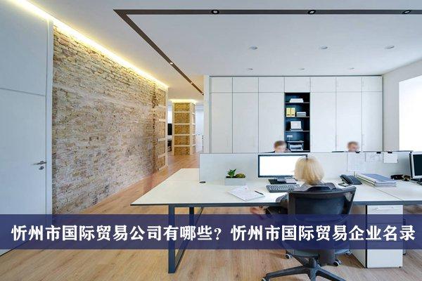 忻州市国际贸易公司有哪些?忻州国际贸易企业名录