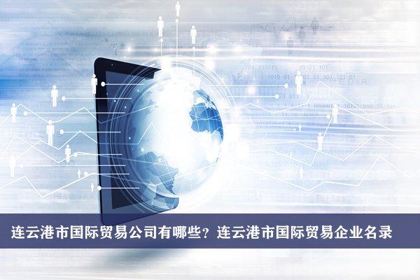 连云港市国际贸易公司有哪些?连云港国际贸易企业名录