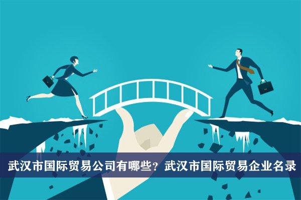 武汉市国际贸易公司有哪些?武汉国际贸易企业名录