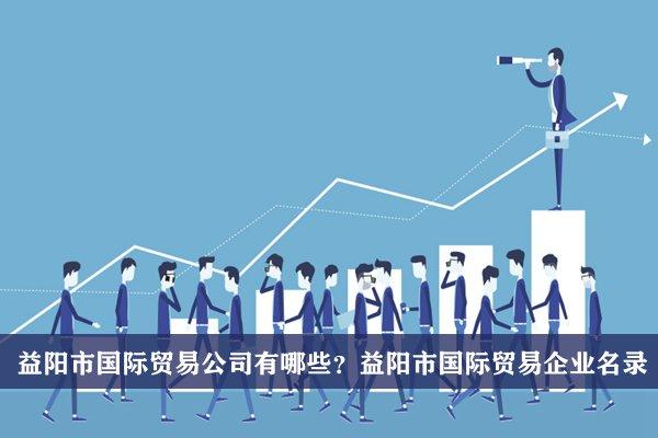 益阳市国际贸易公司有哪些?益阳国际贸易企业名录