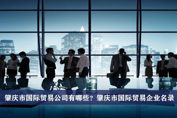 肇庆市国际贸易公司有哪些?肇庆国际贸易企业名录