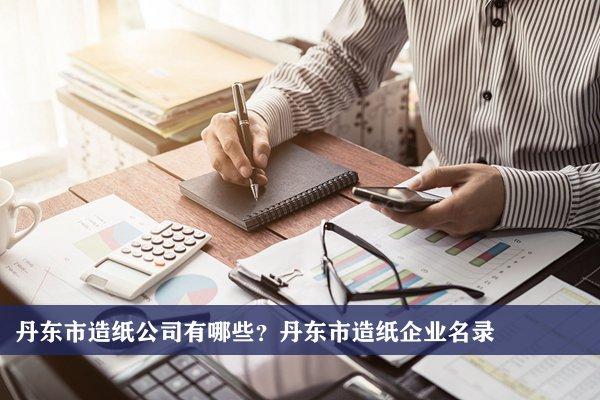 丹东市造纸公司有哪些?丹东造纸企业名录