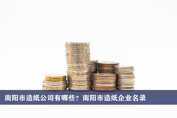 南阳市造纸公司有哪些?南阳造纸企业名录