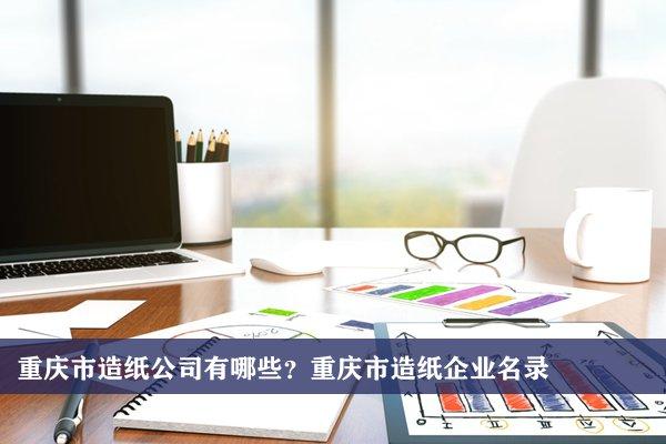 重庆市造纸公司有哪些?重庆造纸企业名录