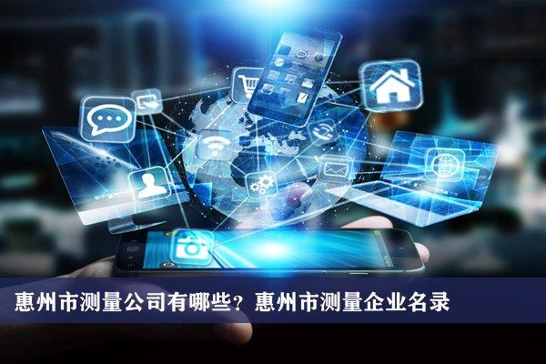 惠州市测量公司有哪些?惠州测量企业名录