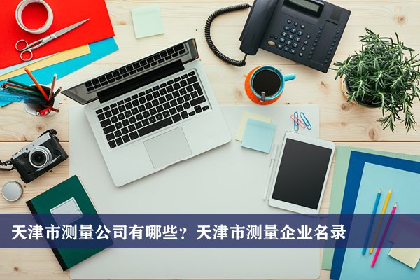天津市测量公司有哪些?天津测量企业名录