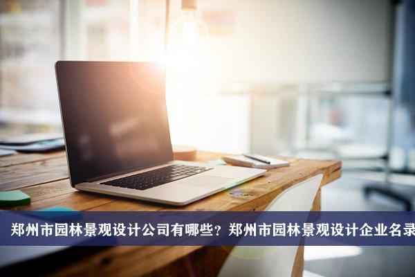郑州市园林景观设计公司有哪些?郑州园林景观设计企业名录