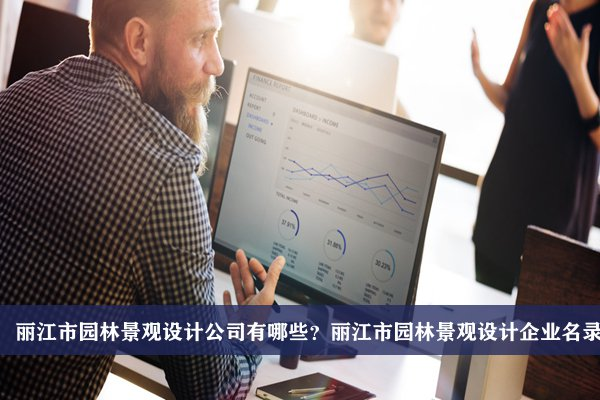 丽江市园林景观设计公司有哪些?丽江园林景观设计企业名录