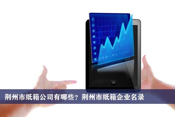 荆州市纸箱公司有哪些?荆州纸箱企业名录