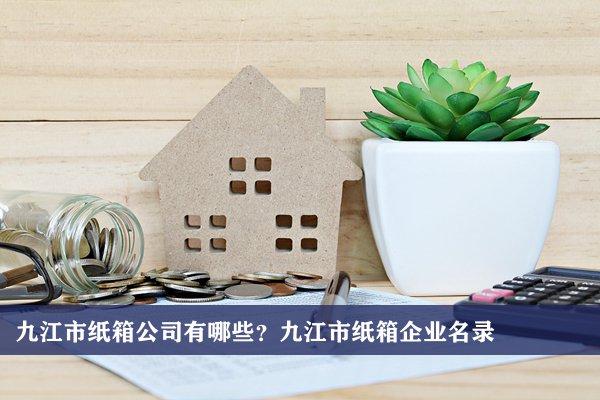 九江市纸箱公司有哪些?九江纸箱企业名录
