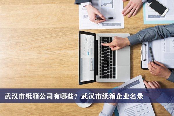 武汉市纸箱公司有哪些?武汉纸箱企业名录