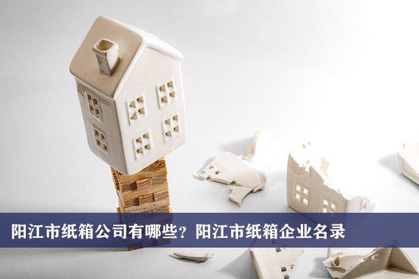 阳江市纸箱公司有哪些?阳江纸箱企业名录