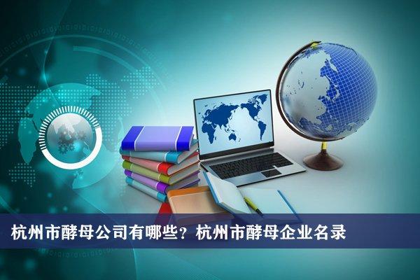 杭州市酵母公司有哪些?杭州酵母企业名录
