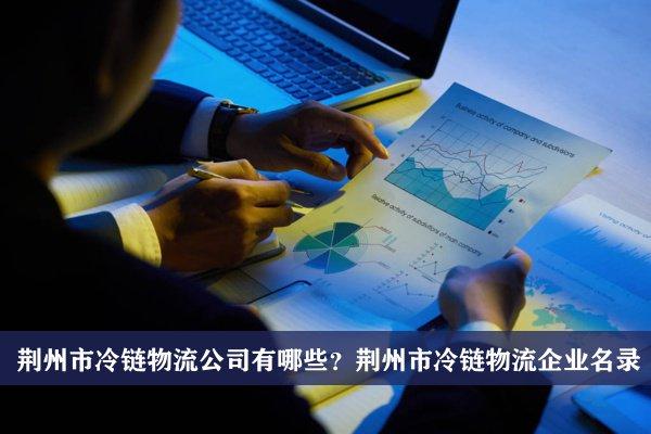 荆州市冷链物流公司有哪些?荆州冷链物流企业名录