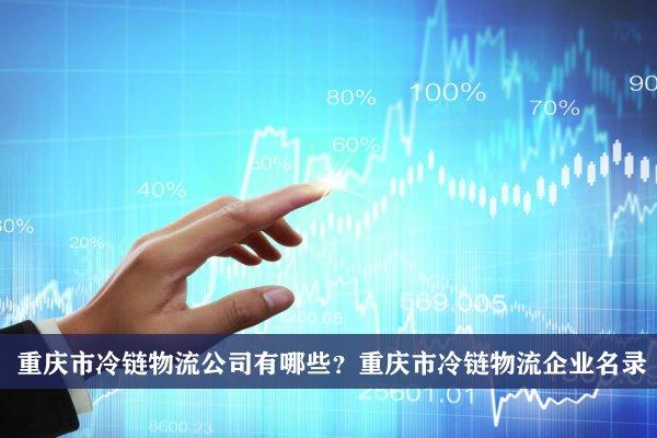 重庆市冷链物流公司有哪些?重庆冷链物流企业名录