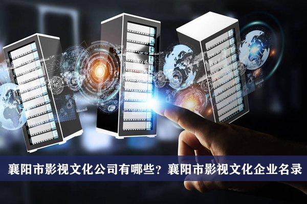襄阳市影视文化公司有哪些?襄阳市影视文化企业名录