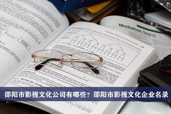 邵阳市影视文化公司有哪些?邵阳影视文化企业名录