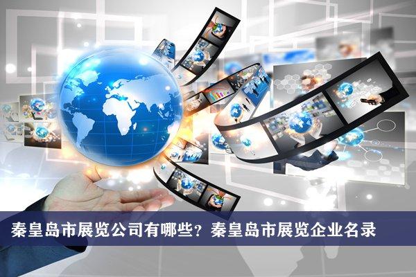 秦皇岛市展览公司有哪些?秦皇岛展览企业名录