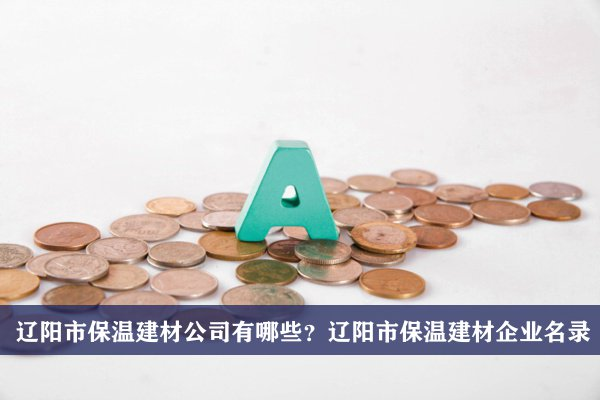 辽阳市保温建材公司有哪些?辽阳保温建材企业名录