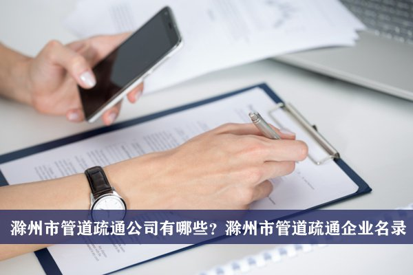 滁州市管道疏通公司有哪些?滁州管道疏通企业名录