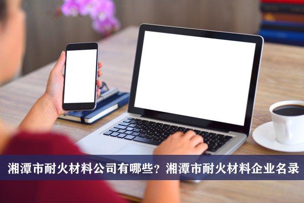 湘潭市耐火材料公司有哪些?湘潭耐火材料企业名录