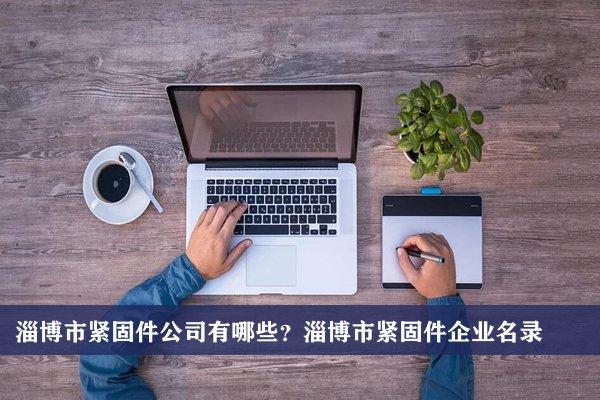 淄博市紧固件公司有哪些?淄博紧固件企业名录