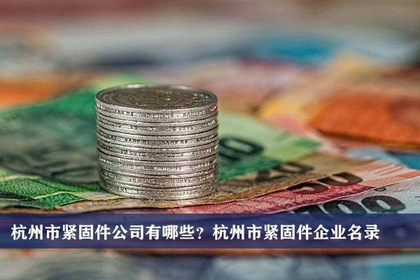 杭州市紧固件公司有哪些?杭州紧固件企业名录
