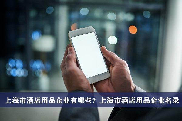 上海市酒店用品公司有哪些?上海酒店用品企业名录