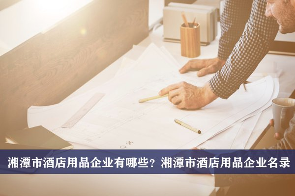 湘潭市酒店用品公司有哪些?湘潭酒店用品企业名录