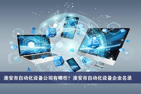 淮安市自动化设备公司有哪些?淮安自动化设备企业名录