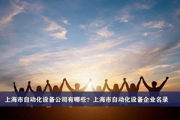 上海市自动化设备公司有哪些?上海自动化设备企业名录