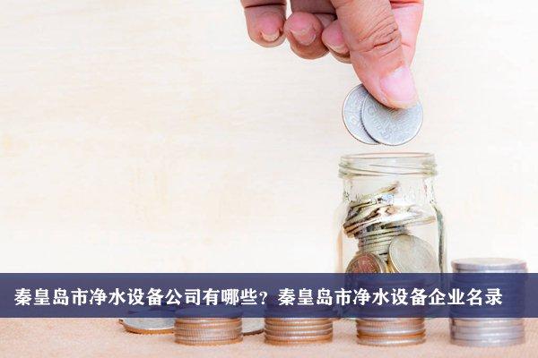 秦皇岛市净水设备公司有哪些?秦皇岛净水设备企业名录