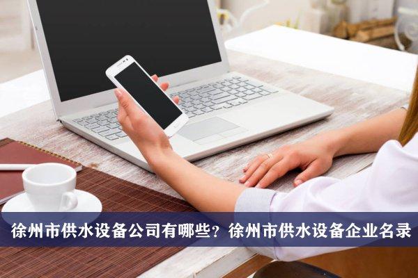 徐州市供水设备公司有哪些?徐州供水设备企业名录